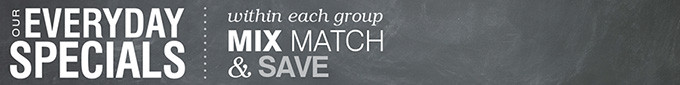 OUR EVERYDAY SPECIALS | within each group MIX MATCH & SAVE