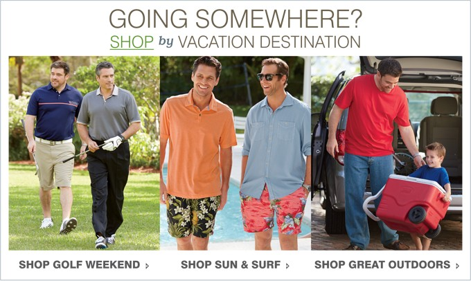 GOING SOMEWHERE? SHOP BY VACATION DESTINATION | SHOP GOLF WEEKEND | SHOP SUN & SURF | SHOP GREAT OUTDOORS