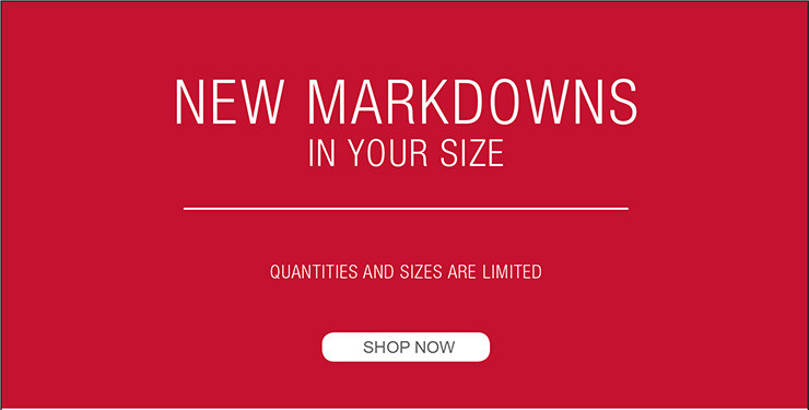 NEW MARKDOWNS IN YOUR SIZE QUANTITIES AND SIZES ARE LIMITED SHOP NOW