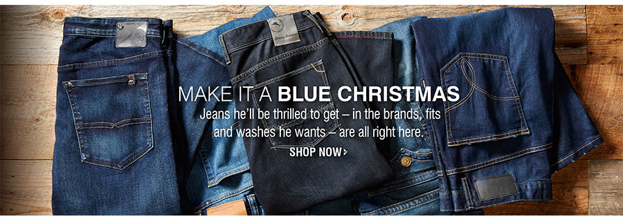 MAKE IT A BLUE CHRISTMAS | Jeans he'll be thrilled to get - in the brands, fits and washes he wants - are all right here. | SHOP NOW