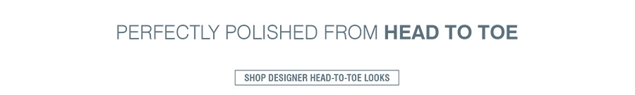 PERFECTLY POLISHED FROM HEAD TO TOE | SHOP DESIGNER HEAD-TO-TOE LOOKS