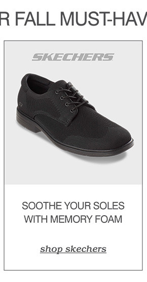 OUR FALL MUST-HAVES: SOOTHE YOUR SOLES WITH MEMORY FOAM. SHOP SKECHERS
