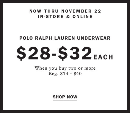 NOW THRU NOVEMBER 22 IN STORE AND ONLINE POLO RALPH LAUREN UNDERWEAR $28 - $32 EACH WHEN YOU BUY TWO OR MORE REG. $34 - $40 SHOP NOW