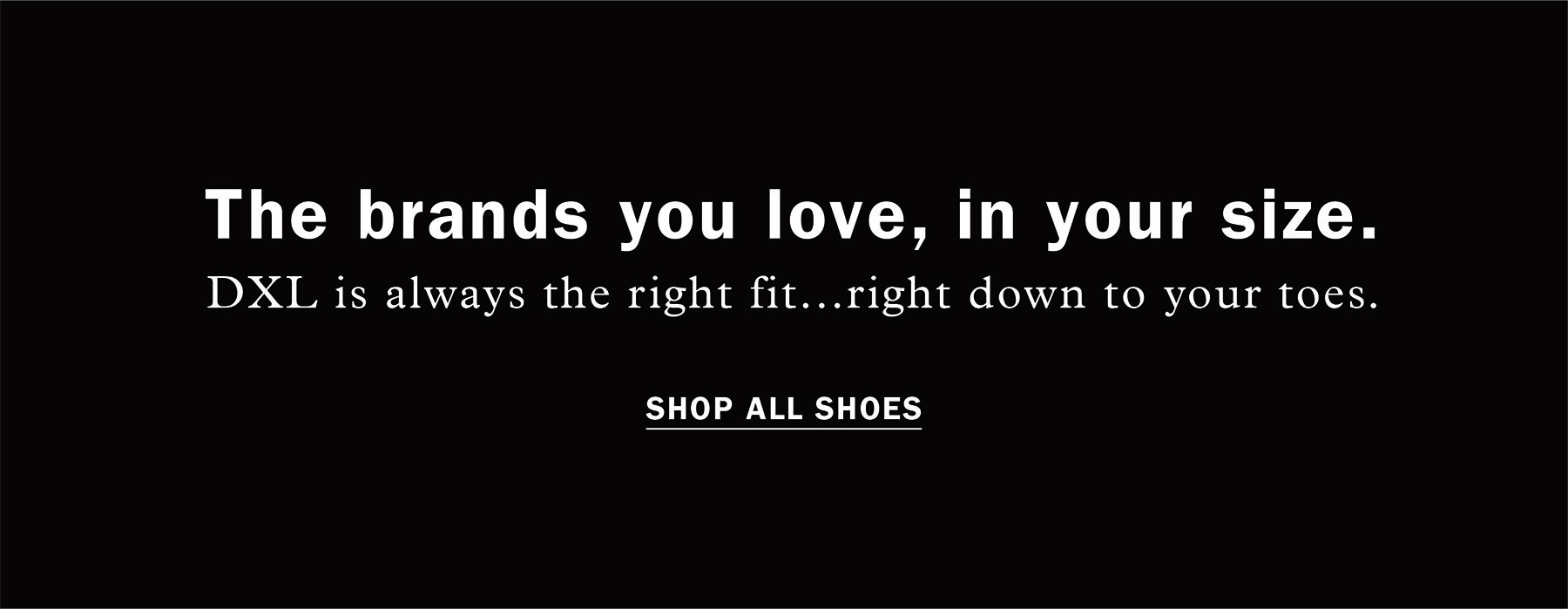 THE BRANDS YOU LOVE, IN YOUR SIZE. DXL is always the right fit...right down to your toes. SHOP ALL SHOES
