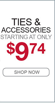 TIES AND ACCESSORIES STARTING AT ONLY $9.74 SHOP NOW