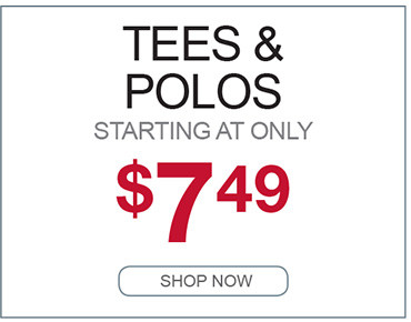 TEES AND POLOS STARTING AT ONLY $7.49 SHOP NOW