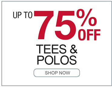UP TO 75% OFF TEES AND POLOS SHOP NOW