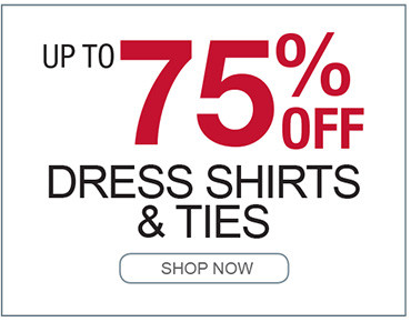 UP TO 75% OFF DRESS SHIRTS AND TIES SHOP NOW