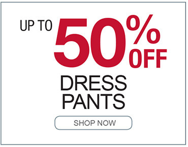 UP TO 50% OFF DRESS PANTS SHOP NOW