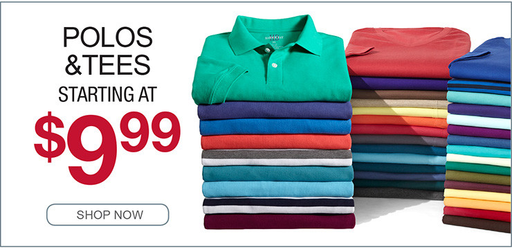 POLO AND TEES STARTING AT $9.99 SHOP NOW