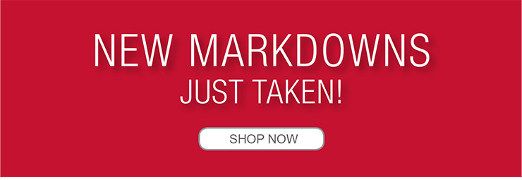 NEW MARKDOWNS JUST TAKEN! SHOP NOW