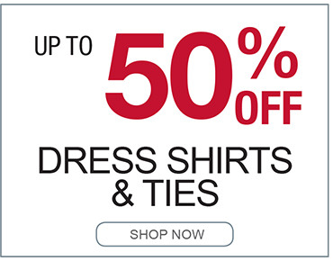 UP TO 50% OFF DRESS SHIRTS AND TIES SHOP NOW