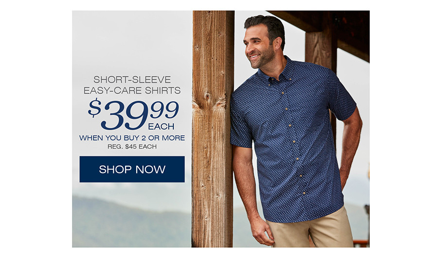 SHORT SLEEVE EASY CARE SHIRTS $ 39.99 EACH WHEN YOU BUY 2 OR MORE REG. $45 EACH | SHOP NOW