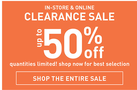 IN STORE AND ONLINE CLEARANCE SALE UP TO 50% OFF QUANTITIES LIMITED! SHOP NOW FOR BEST SELECTION SHOP THE ENTIRE SALE