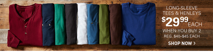 LONG SLEEVE TEES AND HENLEYS | $29.99 EACH WHEN YOU BUY 2 OR MORE