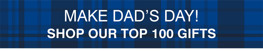 MAKE DAD'S DAY | SHOP OUR TOP 100 GIFTS