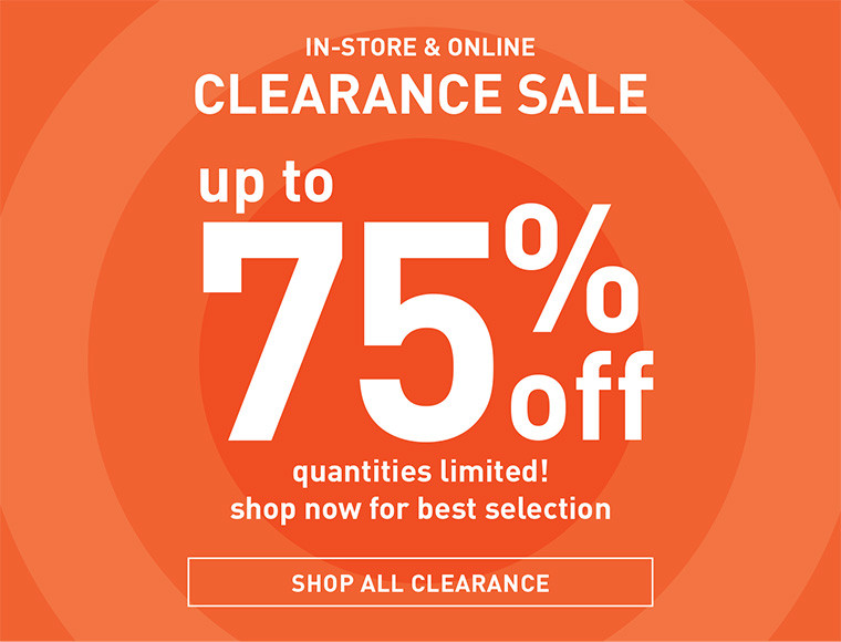 IN-STORE AND ONLINE | CLEARANCE SALE | UP TO 75% OFF | QUANTITIES LIMITED! | SHOP NOW FOR THE BEST SELECTION