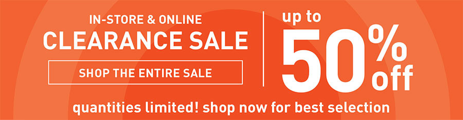 IN-STORE AND ONLINE | CLEARANCE SALE | UP TO 50% OFF