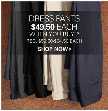 DRESS PANTS | $49.50 EACH WHEN YOU BUY 2 OR MORE