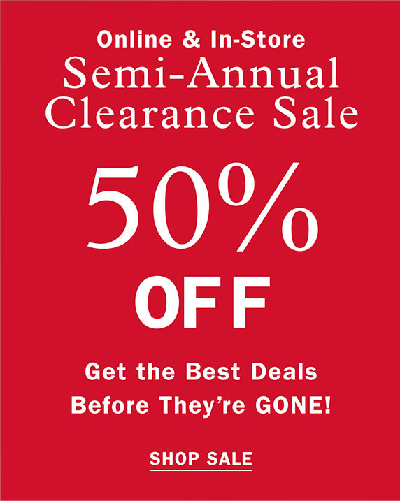 ONLINE AND IN STORE SEMI ANNUAL CLEARANCE SALE 50% OFF