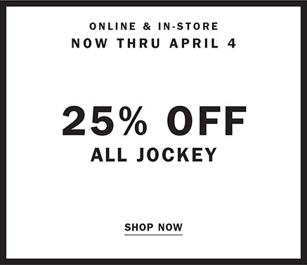 ONLINE AND IN STORE NOW THRU APRIL 4 | 25% OFF ALL JOCKEY | SHOP NOW