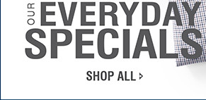 OUR EVERYDAY SPECIALS | SHOP ALL