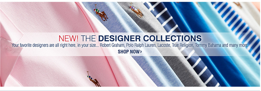 NEW! THE DESIGNER COLLECTIONS | Your favorite designers are all right here, in your size... Robert Graham, Polo Ralph Lauren, Lacoste, True Religion, Tommy Bahama and many more. | SHOP NOW