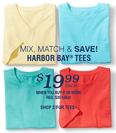 MIX, MATCH & SAVE! HARBOR BAY® TEES | $19.99 WHEN YOU BUY 2 OR MORE | SHOP 2/FOR TEES