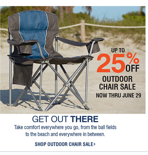 UP TO 25% OFF | OUTDOOR CHAIR SALE | NOW THRU JUNE 29 | GET OUT THERE | Take comfort everywhere you go, from the ball fields to the beach and everywhere in between. | SHOP OUTDOOR CHAIR SALE