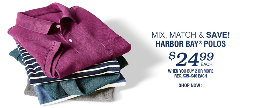 MIX, MATCH & Save! Harbor Bay® POLOS $24.99 WHEN YOU BUY 2 OR MORE | SHOP NOW