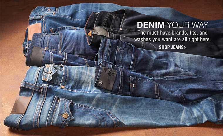 DENIM YOUR WAY   The must-have brands, fits, and washes you want are all right here.   SHOP JEANS