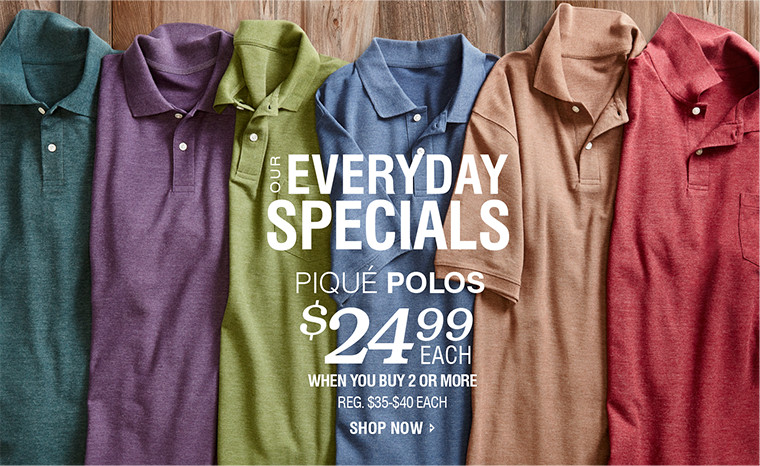 OUR EVERYDAY SPECIALS | PIQUÉ POLOS $24.99 EACH WHEN YOU BUY 2 OR MORE | SHOP NOW