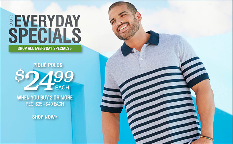 OUR EVERYDAY SPECIALS | PIQUÉ POLOS | $24.99 EACH WHEN YOU BUY 2 OR MORE