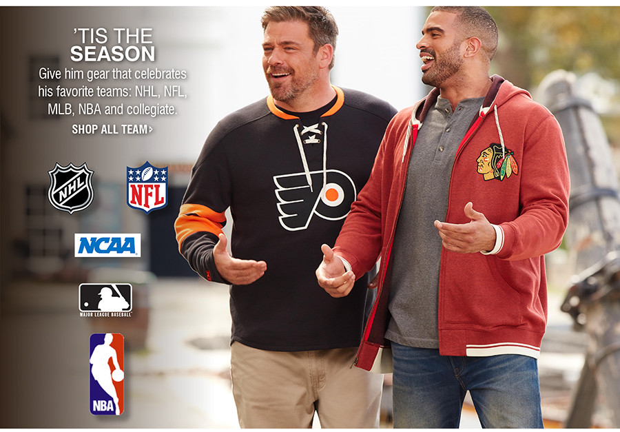 'TIS THE SEASON | Give him gear that celebrates his favorite teams:NHL, NFL, MLB, NBA and collegiate.
