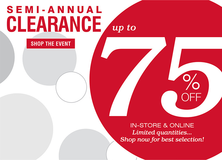 SEMI-ANNUAL CLEARANCE | SHOP THE EVENT | up to 75% OFF | IN-STORE & ONLINE | Limited quantities...Shop now for best selection!