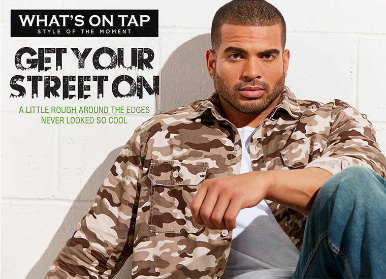 WHAT'S ON TAP: STYLE OF THE MOMENT. GET YOUR STREET ON: A LITTLE ROUGH AROUND THE EDGES NEVER LOOKED SO COOL. SHOP NOW