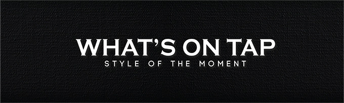 WHAT'S ON TAP: STYLE OF THE MOMENT