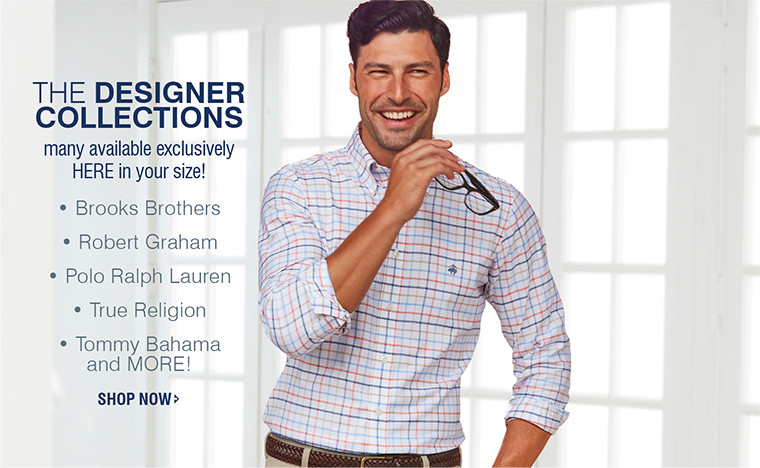 THE DESIGNER COLLECTIONS | many available exclusively HERE in your size! • Brooks Brothers • Robert Graham • Polo Ralph Lauren • True Religion • Tommy Bahama and MORE! SHOP NOW