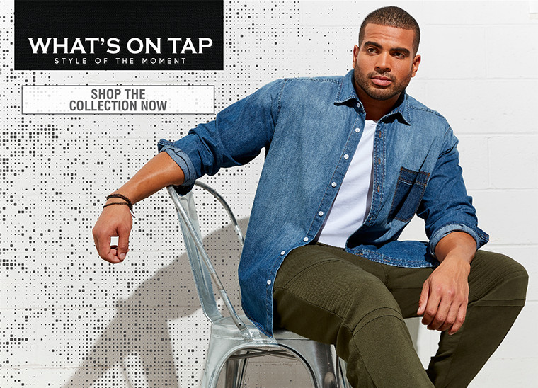 WHAT'S ON TAP | STYLE OF THE MOMENT | SHOP THE COLLECTION NOW