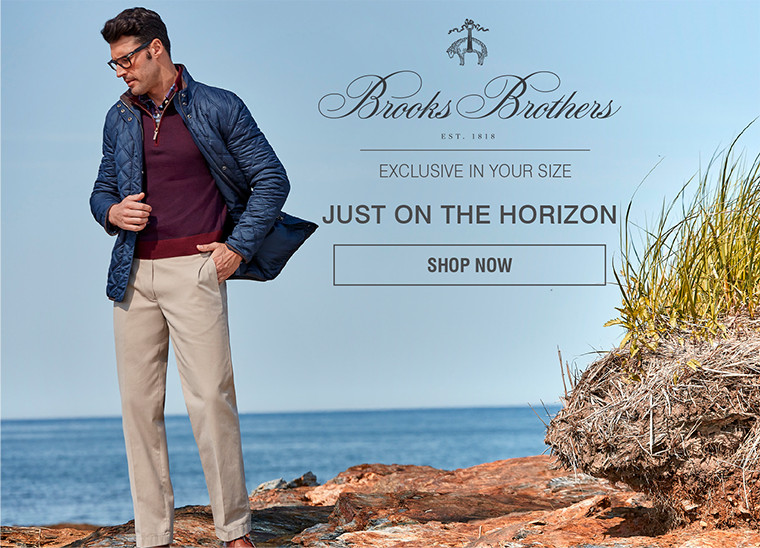 BROOKS BROTHERS | EXCLUSIVE IN YOUR SIZE | JUST ON THE HORIZON | SHOP NOW