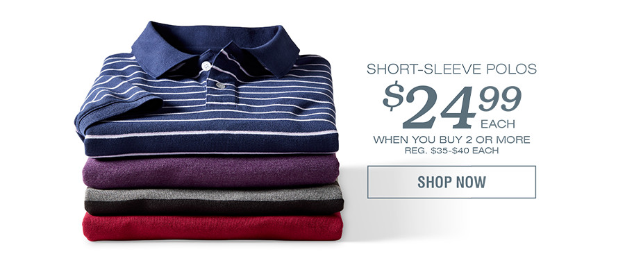 SHORT-SLEEVE POLOS $24.99 EACH WHEN YOU BUY 2 OR MORE | SHOP NOW