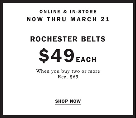 ONLINE AND IN STORE NOW THRU MARHC 21 ROCHESTER BELTS $49 EACH WHEN YOU BUY TWO OR MORE REG. $65 SHOP NOW
