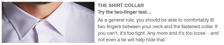 THE SHIRT COLLAR | Try the two-finger test... | As a general rule, you should be able to comfortably fit two fingers between your neck and the fastened collar. If you can't, it's too tight. Any more and it's too loose - and not even a tie will help hide that.