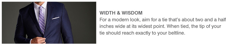 WIDTH & WISDOM | For a modern look, aim for a tie that's about two and a half inches wide at its widest point. When tied, the tip of your tie should reach exactly to your beltline.