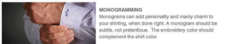 MONOGRAMMING | Monograms can add personality and manly charm to your shirting, when done right. A monogram should be subtle, not pretentious. The embroidery color should complement the shirt color.