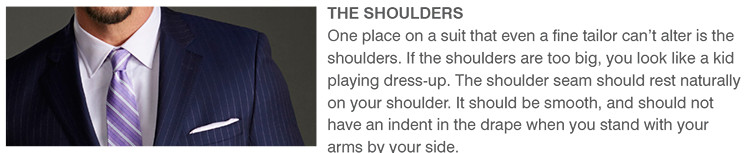 THE SHOULDERS | One place on a suit that even a fine tailor can't alter is the shoulders. If the shoulders are too big, you look like a kid playing dress-up. The shoulder seam should rest naturally on your shoulder. It should be smooth, and should not have an indent in the drape when you stand with your arms by your side.
