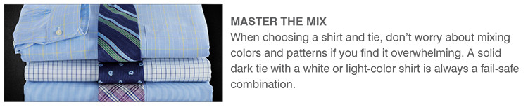 MASTER THE MIX | When choosing a shirt and tie, don't worry about mixing colors and patterns if you find it overwhelming. A solid dark tie with a white or light-color shirt is always a fail-safe combination.