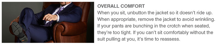 OVERALL COMFORT | When you sit, unbutton the jacket so it doesn't ride up. When appropriate, remove the jacket to avoid wrinkling. If your pants are bunching in the crotch when seated, they're too tight. If you can't sit comfortably without the suit pulling at you, it's time to reassess.