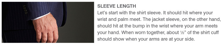 "SLEEVE LENGTH | Let's start with the shirt sleeve. It should hit where your wrist and palm meet. The jacket sleeve, on the other hand, should hit at the bump in the wrist where your arm meets your hand. When worn together, about ½"" of the shirt cuff should show when your arms are at your side."