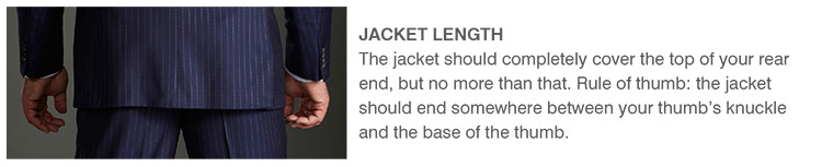 JACKET LENGTH | The jacket should completely cover the top of your rear end, but no more than that. Rule of thumb: the jacket should end somewhere between your thumb's knuckle and the base of the thumb.